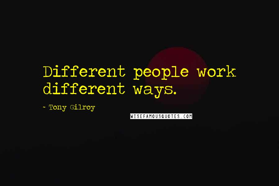 Tony Gilroy quotes: Different people work different ways.