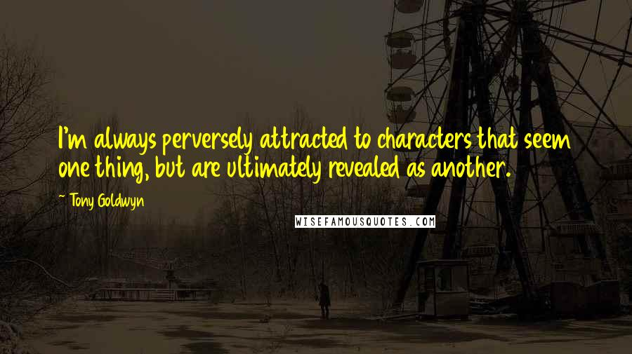 Tony Goldwyn quotes: I'm always perversely attracted to characters that seem one thing, but are ultimately revealed as another.