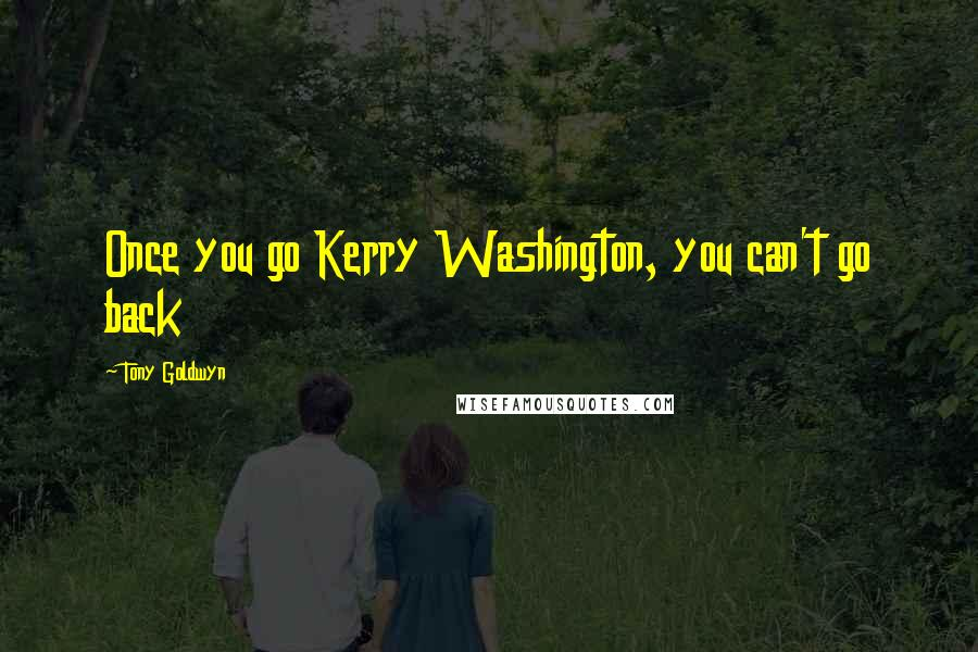 Tony Goldwyn quotes: Once you go Kerry Washington, you can't go back