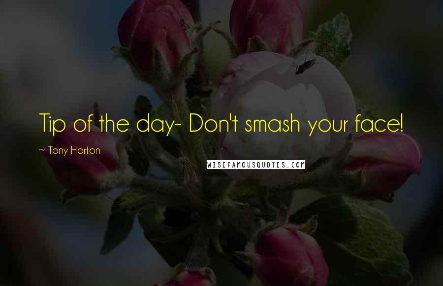 Tony Horton quotes: Tip of the day- Don't smash your face!
