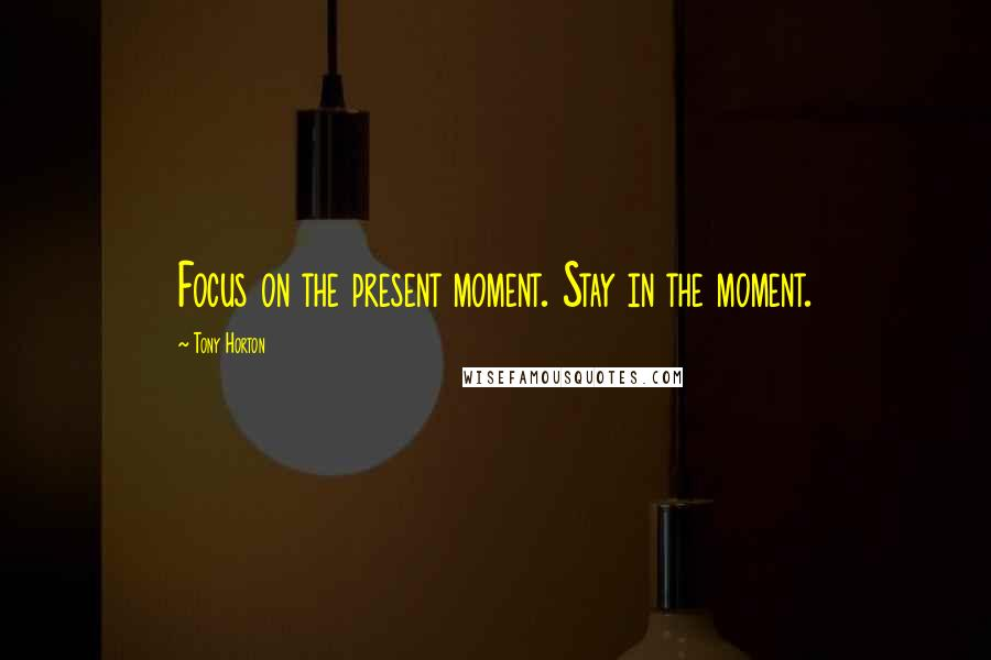 Tony Horton quotes: Focus on the present moment. Stay in the moment.
