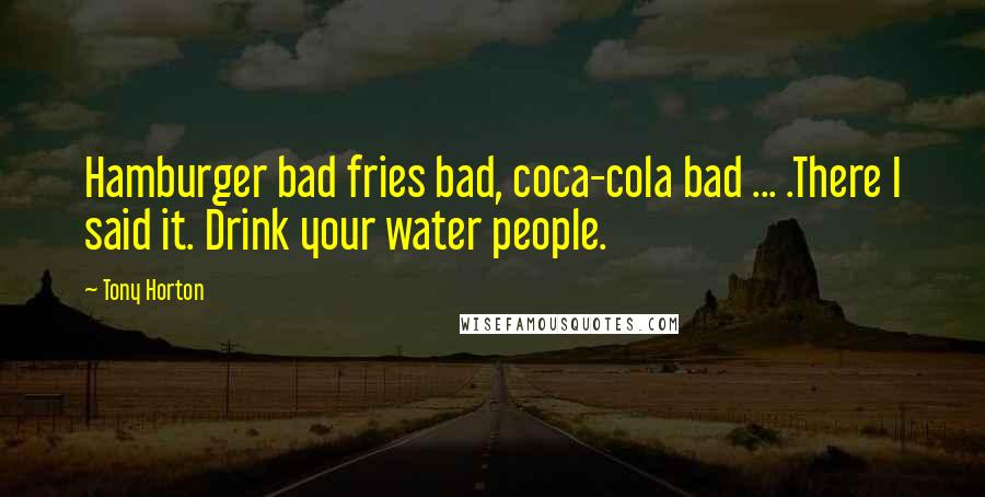 Tony Horton quotes: Hamburger bad fries bad, coca-cola bad ... .There I said it. Drink your water people.