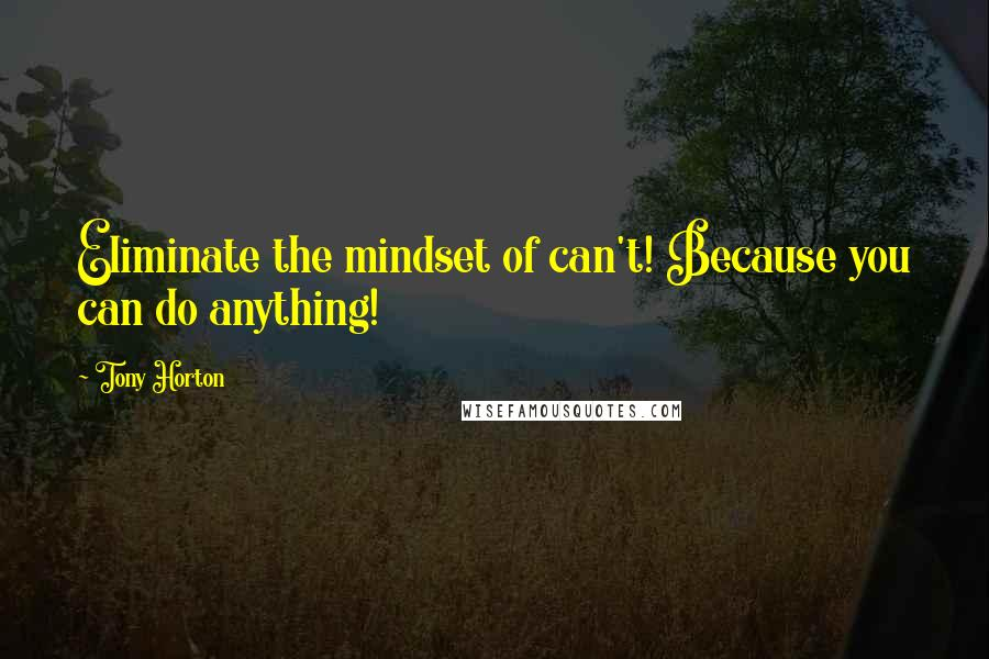 Tony Horton quotes: Eliminate the mindset of can't! Because you can do anything!