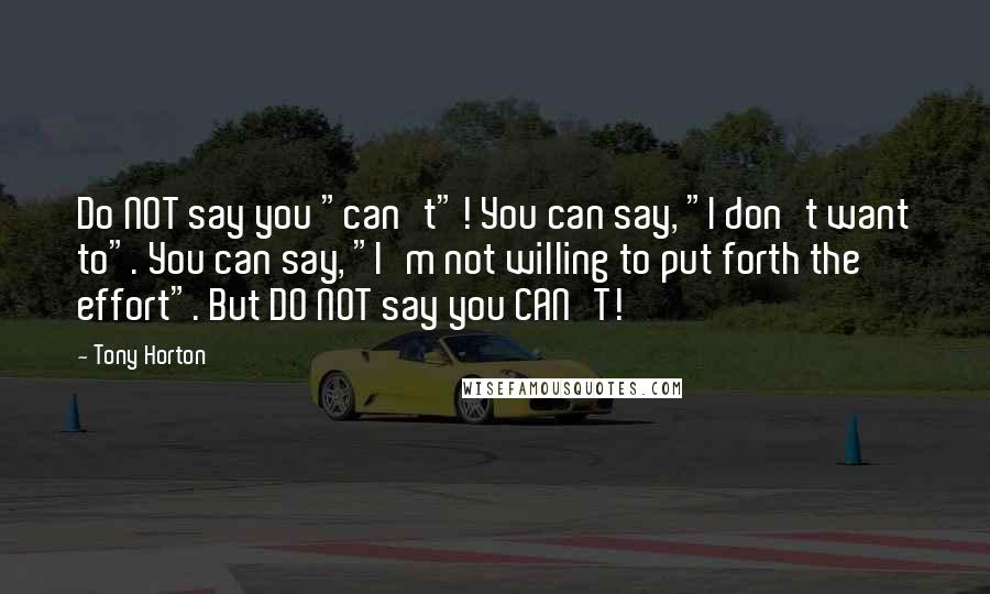 "Tony Horton quotes: Do NOT say you ""can't""! You can say, ""I don't want to"". You can say, ""I'm not willing to put forth the effort"". But DO NOT say you CAN'T!"