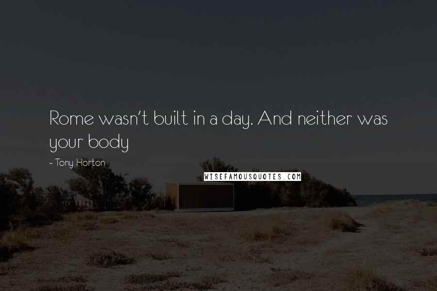 Tony Horton quotes: Rome wasn't built in a day. And neither was your body