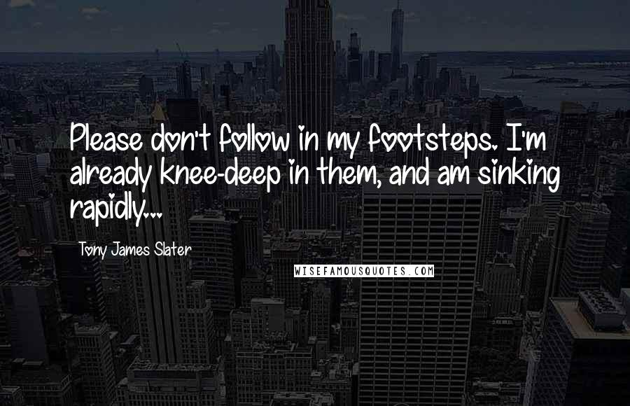 Tony James Slater quotes: Please don't follow in my footsteps. I'm already knee-deep in them, and am sinking rapidly...