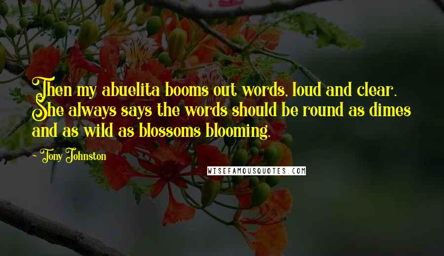 Tony Johnston quotes: Then my abuelita booms out words, loud and clear. She always says the words should be round as dimes and as wild as blossoms blooming.