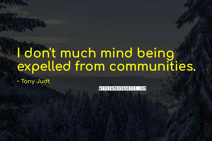 Tony Judt quotes: I don't much mind being expelled from communities.