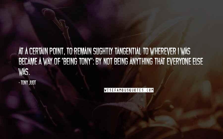 Tony Judt quotes: At a certain point, to remain slightly tangential to wherever I was became a way of 'being Tony': by not being anything that everyone else was.