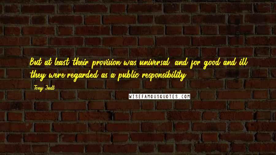 Tony Judt quotes: But at least their provision was universal, and for good and ill they were regarded as a public responsibility.
