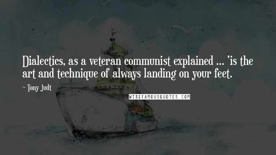 Tony Judt quotes: Dialectics, as a veteran communist explained ... 'is the art and technique of always landing on your feet.