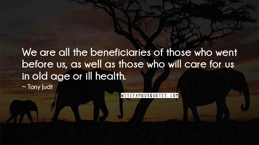Tony Judt quotes: We are all the beneficiaries of those who went before us, as well as those who will care for us in old age or ill health.