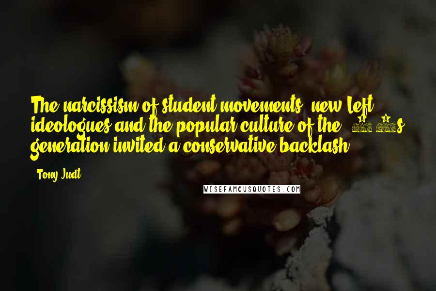 Tony Judt quotes: The narcissism of student movements, new Left ideologues and the popular culture of the '60s generation invited a conservative backlash.
