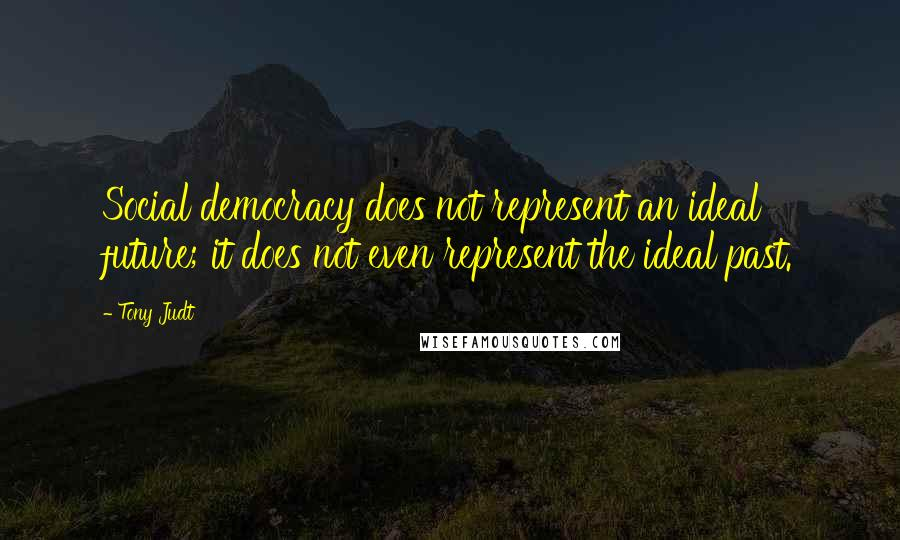 Tony Judt quotes: Social democracy does not represent an ideal future; it does not even represent the ideal past.