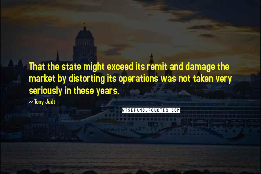 Tony Judt quotes: That the state might exceed its remit and damage the market by distorting its operations was not taken very seriously in these years.