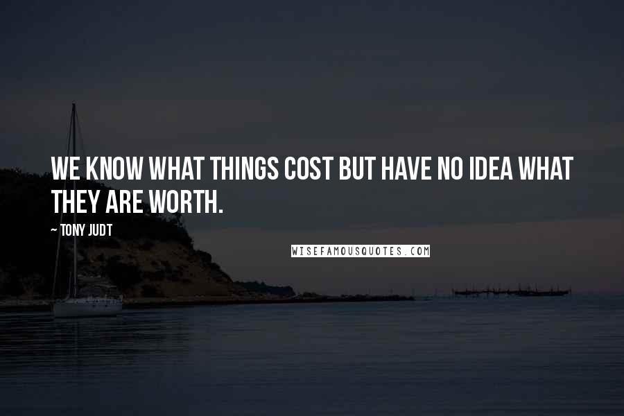 Tony Judt quotes: We know what things cost but have no idea what they are worth.