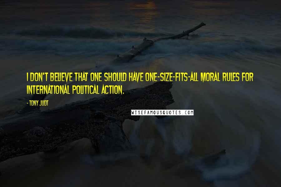 Tony Judt quotes: I don't believe that one should have one-size-fits-all moral rules for international political action.