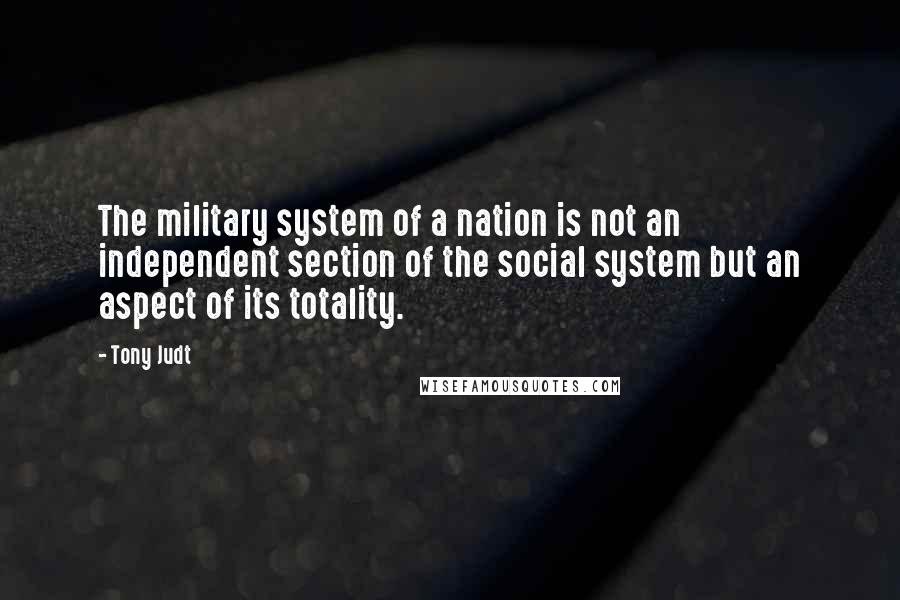 Tony Judt quotes: The military system of a nation is not an independent section of the social system but an aspect of its totality.