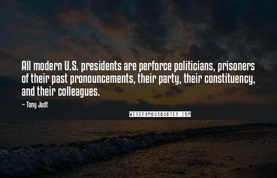 Tony Judt quotes: All modern U.S. presidents are perforce politicians, prisoners of their past pronouncements, their party, their constituency, and their colleagues.
