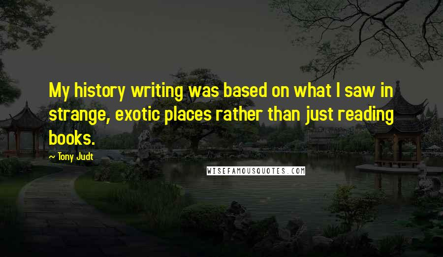 Tony Judt quotes: My history writing was based on what I saw in strange, exotic places rather than just reading books.