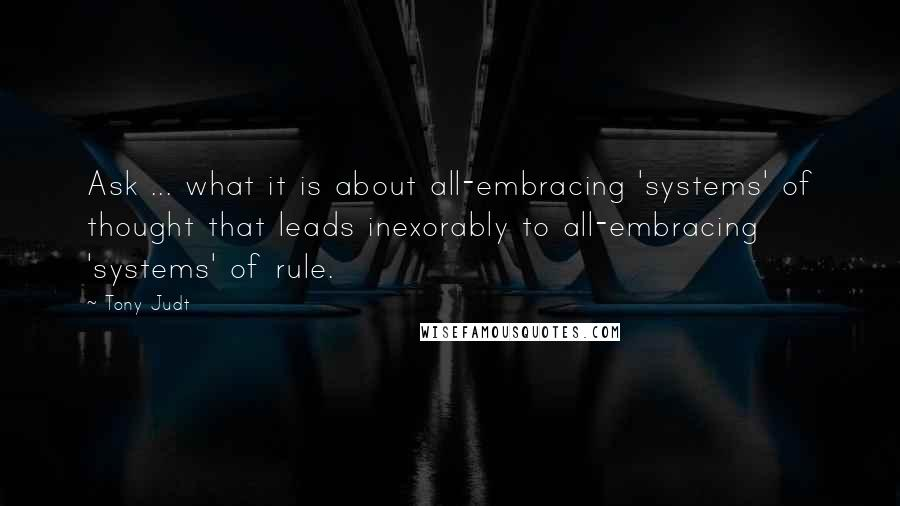 Tony Judt quotes: Ask ... what it is about all-embracing 'systems' of thought that leads inexorably to all-embracing 'systems' of rule.