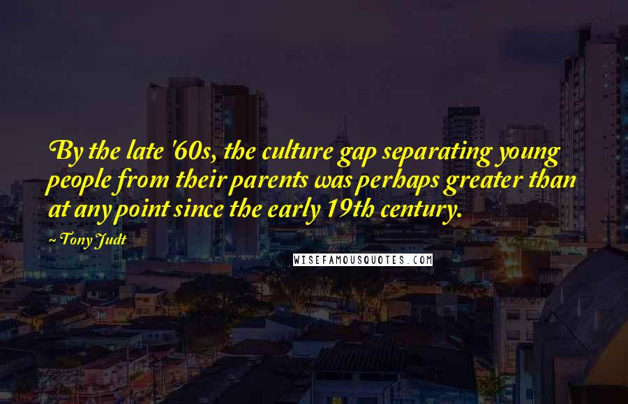 Tony Judt quotes: By the late '60s, the culture gap separating young people from their parents was perhaps greater than at any point since the early 19th century.