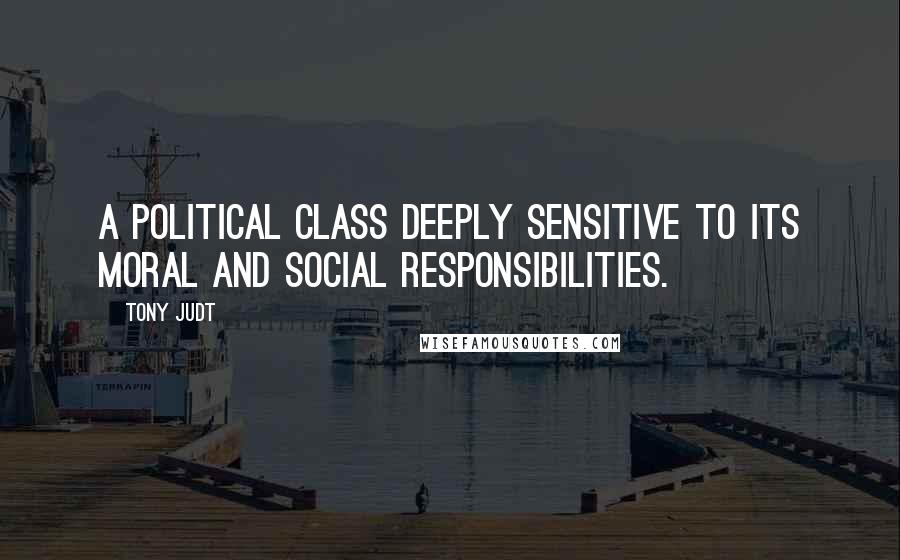 Tony Judt quotes: a political class deeply sensitive to its moral and social responsibilities.