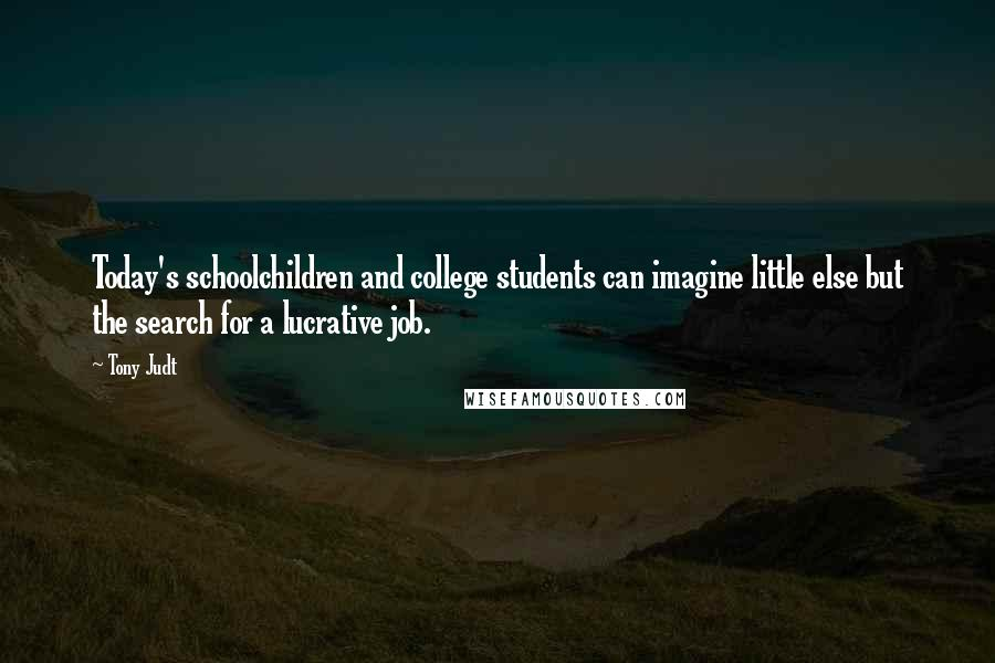 Tony Judt quotes: Today's schoolchildren and college students can imagine little else but the search for a lucrative job.