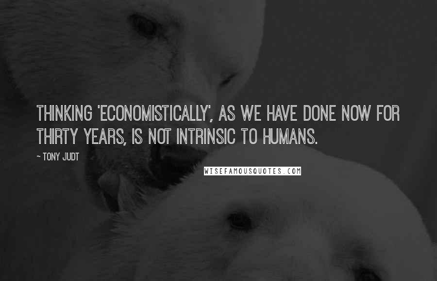Tony Judt quotes: Thinking 'economistically', as we have done now for thirty years, is not intrinsic to humans.