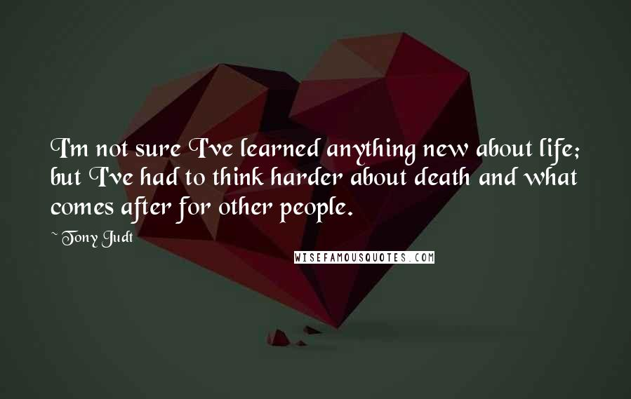 Tony Judt quotes: I'm not sure I've learned anything new about life; but I've had to think harder about death and what comes after for other people.