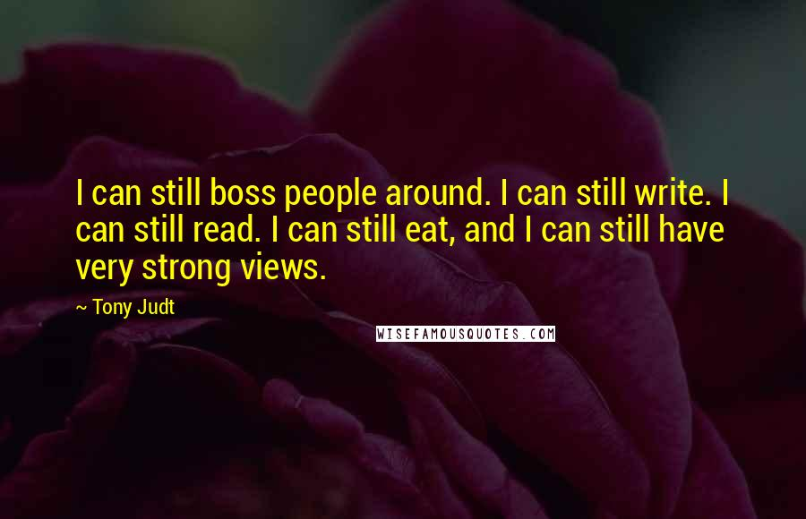 Tony Judt quotes: I can still boss people around. I can still write. I can still read. I can still eat, and I can still have very strong views.