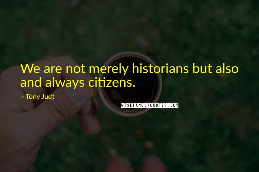 Tony Judt quotes: We are not merely historians but also and always citizens.