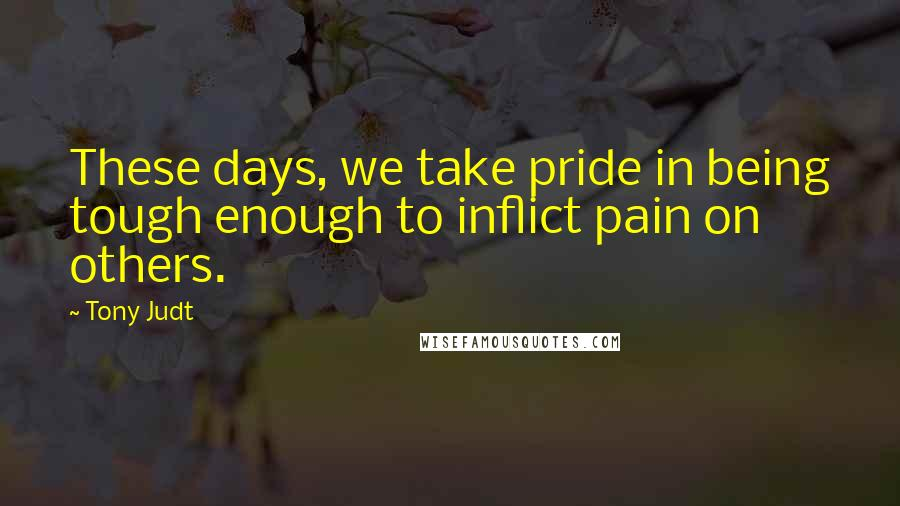 Tony Judt quotes: These days, we take pride in being tough enough to inflict pain on others.