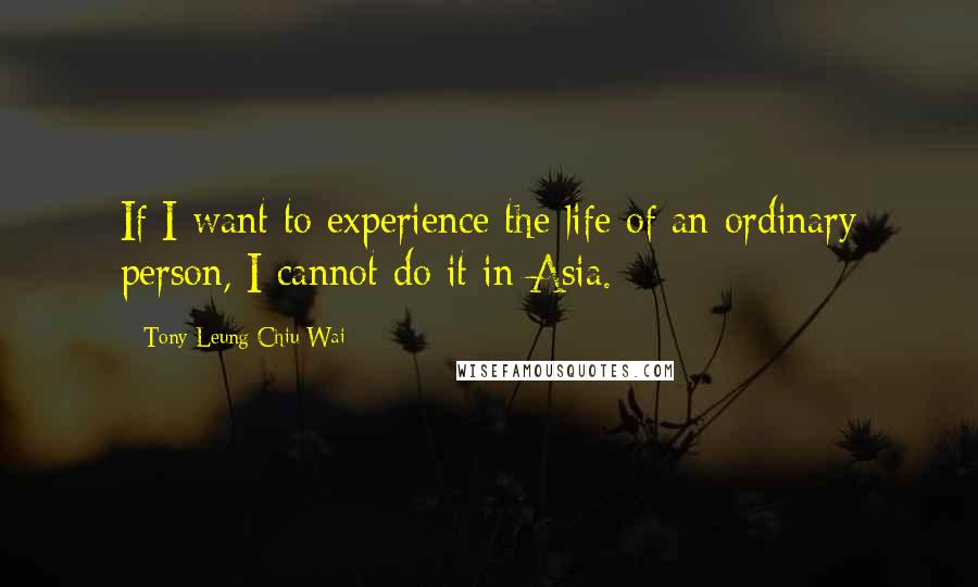 Tony Leung Chiu-Wai quotes: If I want to experience the life of an ordinary person, I cannot do it in Asia.