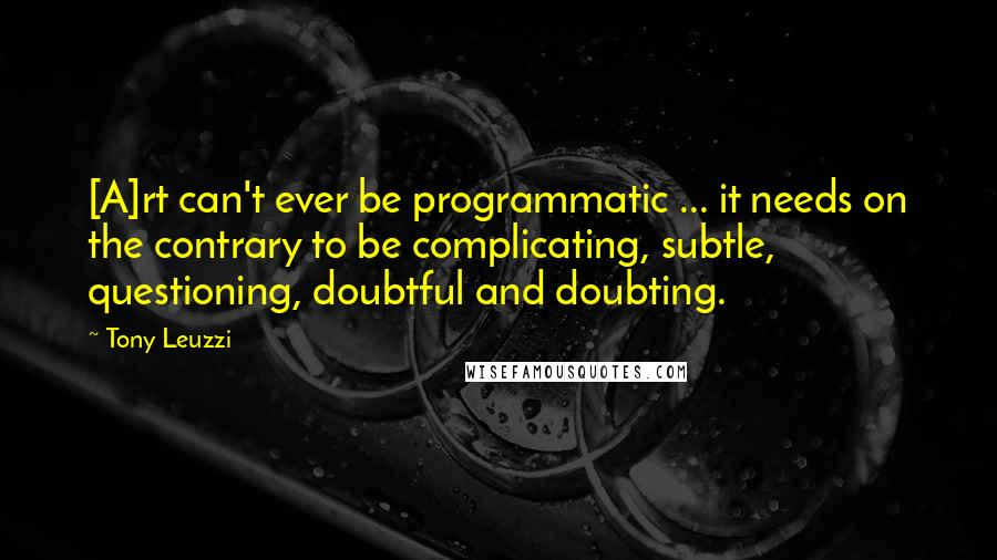 Tony Leuzzi quotes: [A]rt can't ever be programmatic ... it needs on the contrary to be complicating, subtle, questioning, doubtful and doubting.