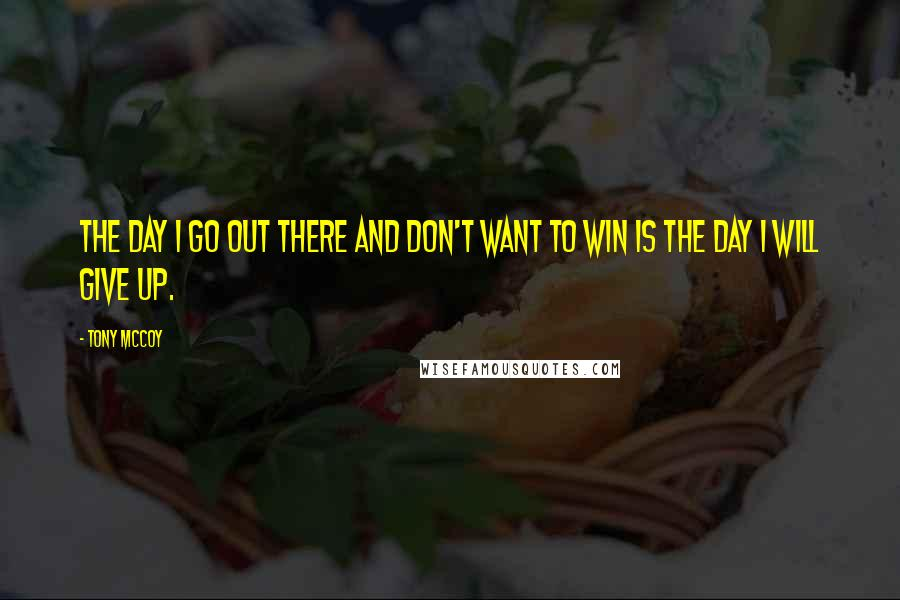 Tony McCoy quotes: The day I go out there and don't want to win is the day I will give up.