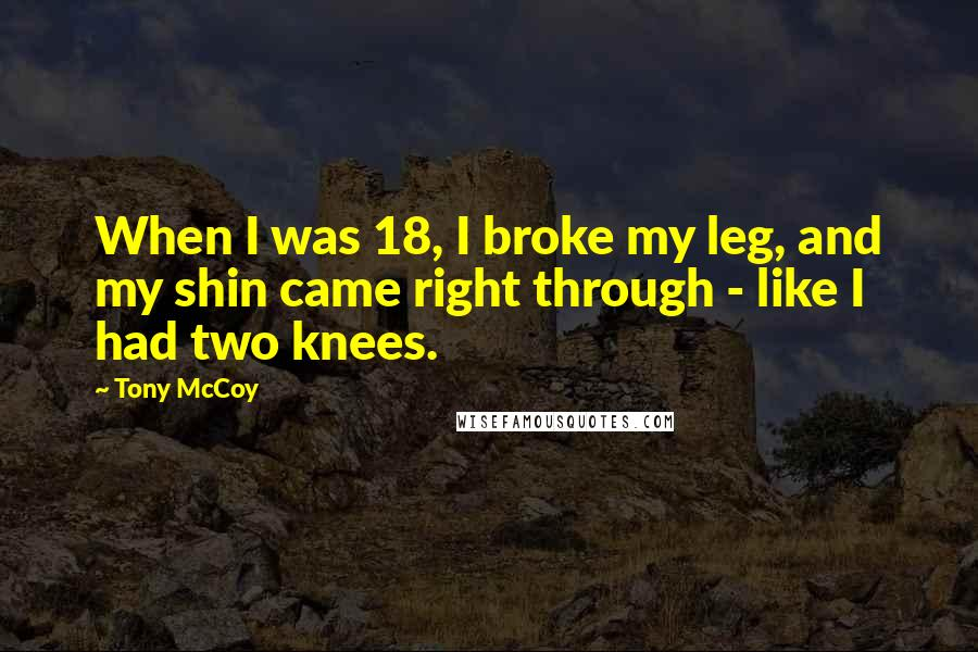Tony McCoy quotes: When I was 18, I broke my leg, and my shin came right through - like I had two knees.