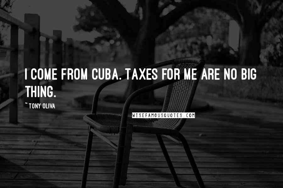 Tony Oliva quotes: I come from Cuba. Taxes for me are no big thing.