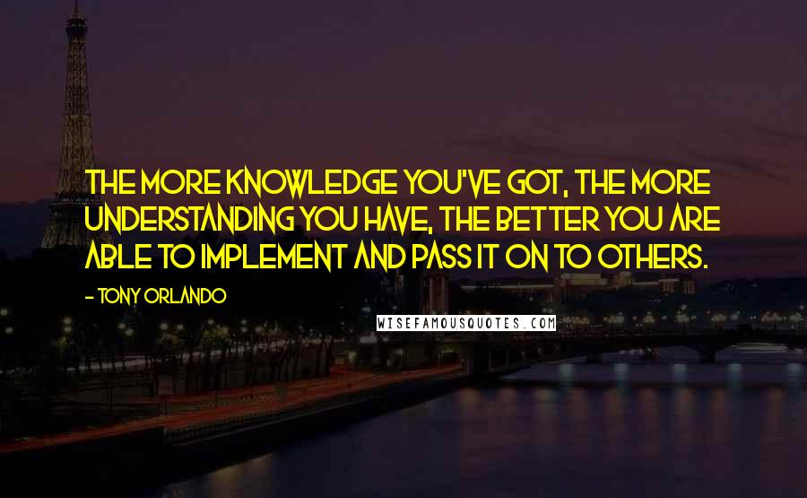 Tony Orlando quotes: The more knowledge you've got, the more understanding you have, the better you are able to implement and pass it on to others.