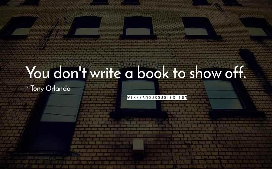 Tony Orlando quotes: You don't write a book to show off.