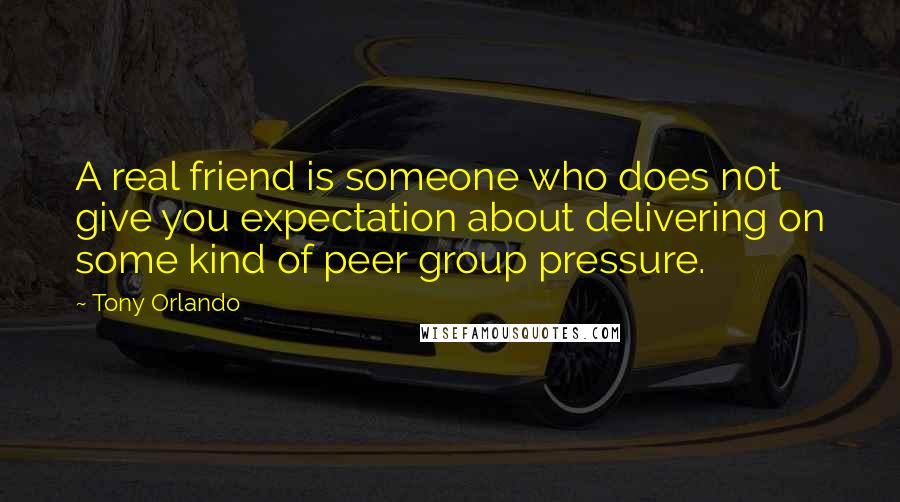 Tony Orlando quotes: A real friend is someone who does n0t give you expectation about delivering on some kind of peer group pressure.