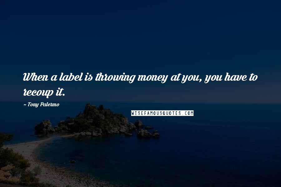 Tony Palermo quotes: When a label is throwing money at you, you have to recoup it.