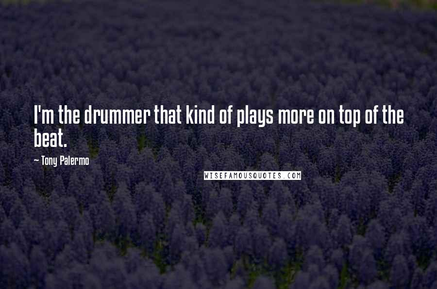 Tony Palermo quotes: I'm the drummer that kind of plays more on top of the beat.