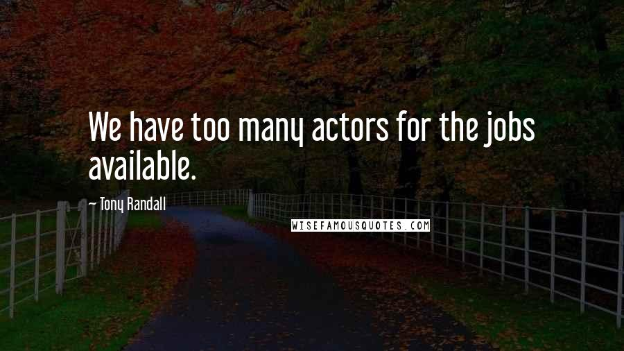 Tony Randall quotes: We have too many actors for the jobs available.