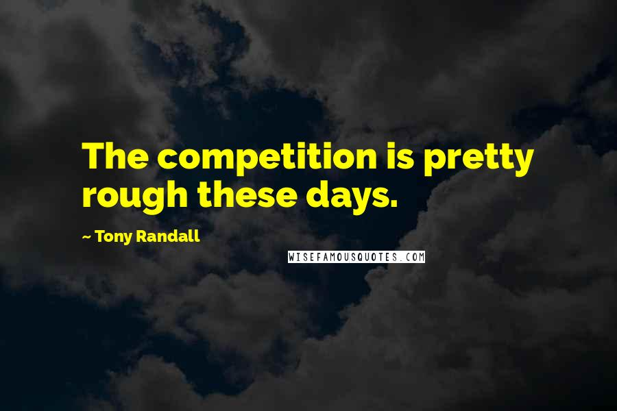 Tony Randall quotes: The competition is pretty rough these days.