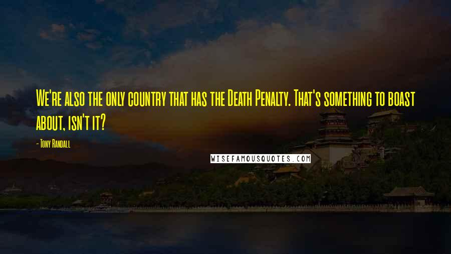Tony Randall quotes: We're also the only country that has the Death Penalty. That's something to boast about, isn't it?