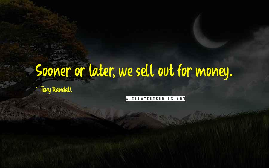 Tony Randall quotes: Sooner or later, we sell out for money.