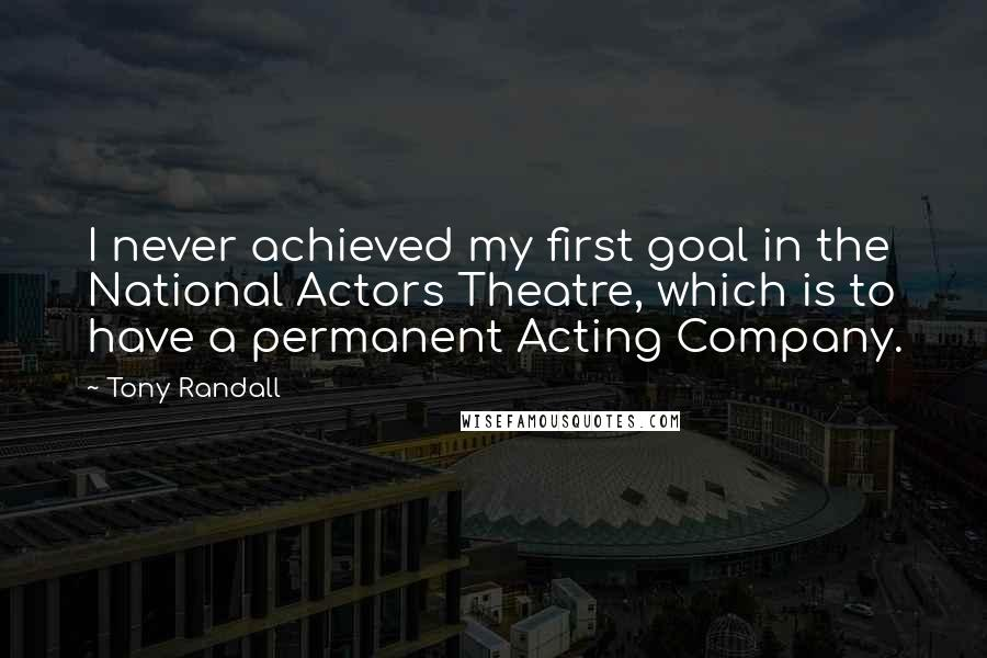 Tony Randall quotes: I never achieved my first goal in the National Actors Theatre, which is to have a permanent Acting Company.