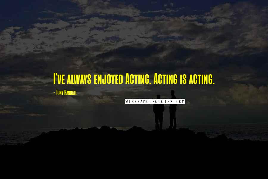 Tony Randall quotes: I've always enjoyed Acting. Acting is acting.