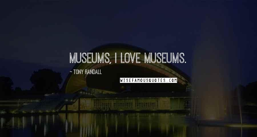Tony Randall quotes: Museums, I love museums.